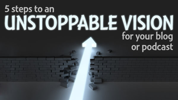 5 steps to an UNSTOPPABLE vision for your blog or podcast