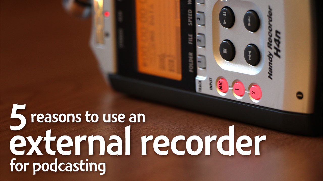 Top 5 reasons to use an external recorder for podcasting