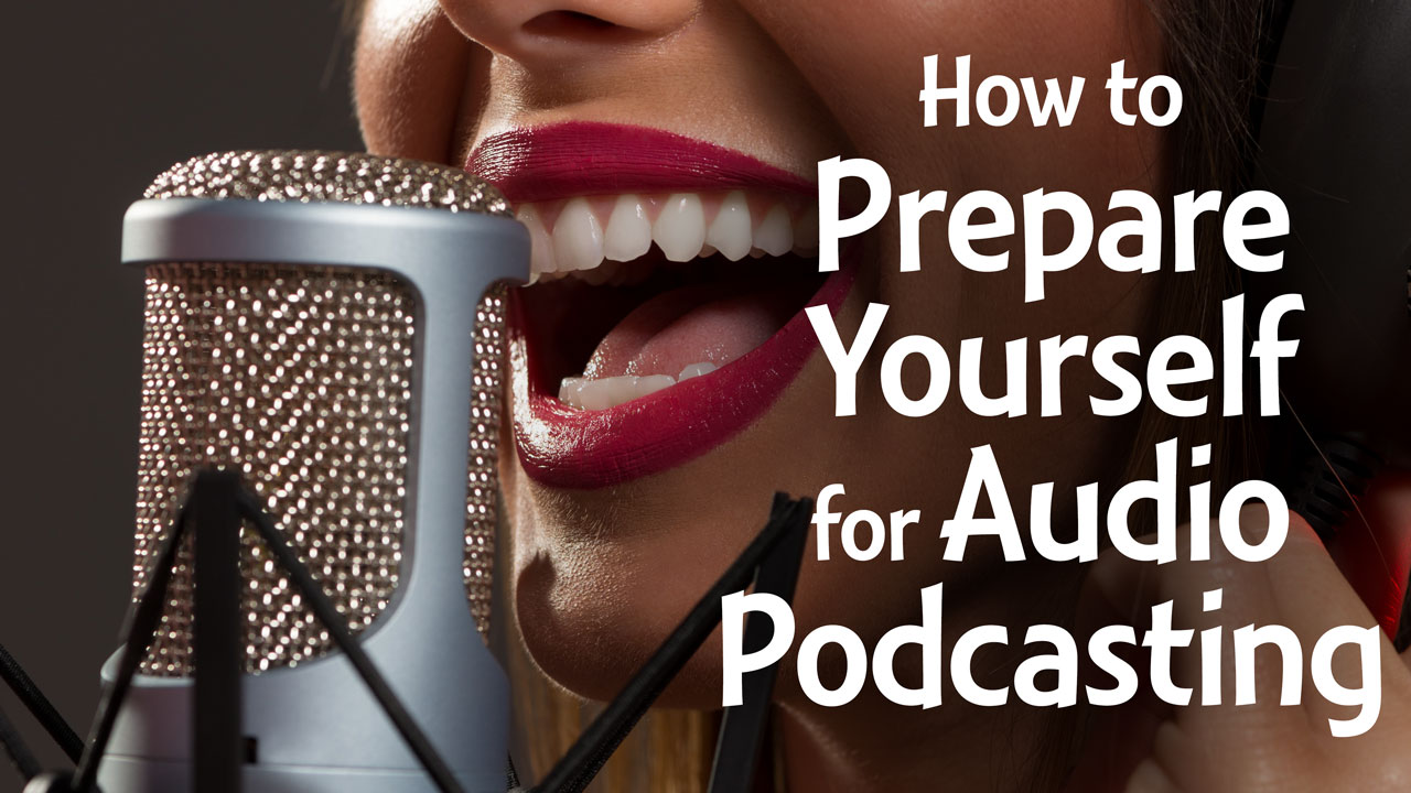 How to prepare yourself for audio podcasting